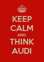 KEEP CALM AND THINK AUDI - Personalised Poster A4 size