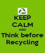 KEEP CALM AND Think before Recycling - Personalised Poster A4 size