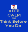 KEEP CALM AND Think Before  You Do  - Personalised Poster A4 size
