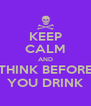 KEEP CALM AND THINK BEFORE YOU DRINK - Personalised Poster A4 size