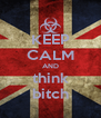 KEEP CALM AND think bitch - Personalised Poster A4 size