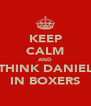 KEEP CALM AND THINK DANIEL IN BOXERS - Personalised Poster A4 size