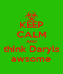 KEEP CALM AND think Daryls awsome - Personalised Poster A4 size