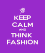 KEEP CALM AND THINK  FASHION - Personalised Poster A4 size