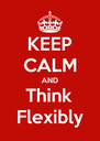KEEP CALM AND Think Flexibly - Personalised Poster A4 size