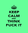 KEEP CALM AND THINK FUCK IT - Personalised Poster A4 size