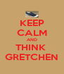 KEEP CALM AND THINK  GRETCHEN - Personalised Poster A4 size