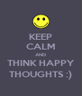 KEEP CALM AND THINK HAPPY THOUGHTS :) - Personalised Poster A4 size