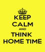 KEEP CALM AND THINK  HOME TIME - Personalised Poster A4 size