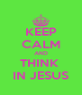 KEEP CALM AND THINK  IN JESUS - Personalised Poster A4 size