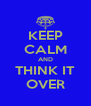 KEEP CALM AND THINK IT OVER - Personalised Poster A4 size
