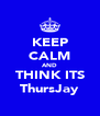 KEEP CALM AND THINK ITS ThursJay - Personalised Poster A4 size