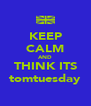 KEEP CALM AND THINK ITS tomtuesday - Personalised Poster A4 size