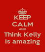 KEEP CALM AND Think Kelly Is amazing - Personalised Poster A4 size