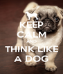KEEP CALM AND THINK LIKE A DOG - Personalised Poster A4 size