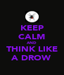 KEEP CALM AND THINK LIKE A DROW - Personalised Poster A4 size