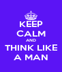 KEEP CALM AND THINK LIKE A MAN - Personalised Poster A4 size