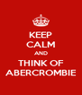 KEEP CALM AND THINK OF ABERCROMBIE - Personalised Poster A4 size