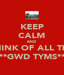 KEEP CALM AND THINK OF ALL THE **GWD TYMS** - Personalised Poster A4 size