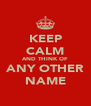 KEEP CALM AND THINK OF ANY OTHER NAME - Personalised Poster A4 size