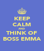 KEEP CALM AND THINK OF BOSS EMMA - Personalised Poster A4 size