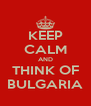 KEEP CALM AND THINK OF BULGARIA - Personalised Poster A4 size