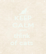 KEEP CALM AND think  of cats  - Personalised Poster A4 size