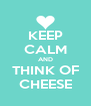 KEEP CALM AND THINK OF CHEESE - Personalised Poster A4 size