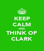 KEEP CALM AND THINK OF CLARK - Personalised Poster A4 size