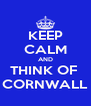 KEEP CALM AND THINK OF  CORNWALL - Personalised Poster A4 size