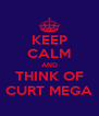 KEEP CALM AND THINK OF CURT MEGA - Personalised Poster A4 size