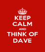 KEEP CALM AND THINK OF DAVE - Personalised Poster A4 size