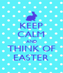 KEEP CALM AND THINK OF EASTER - Personalised Poster A4 size