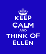 KEEP CALM AND THINK OF ELLEN - Personalised Poster A4 size