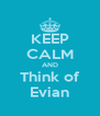 KEEP CALM AND Think of Evian - Personalised Poster A4 size