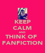 KEEP CALM AND THINK OF  FANFICTION - Personalised Poster A4 size