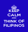 KEEP CALM AND THINK OF FILIPINOS - Personalised Poster A4 size