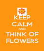 KEEP CALM AND THINK OF FLOWERS - Personalised Poster A4 size