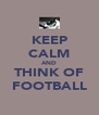 KEEP CALM AND THINK OF FOOTBALL - Personalised Poster A4 size