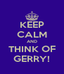KEEP CALM AND THINK OF GERRY! - Personalised Poster A4 size