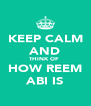 KEEP CALM AND THINK OF  HOW REEM ABI IS - Personalised Poster A4 size