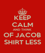 KEEP CALM AND THINK OF JACOB SHIRT LESS - Personalised Poster A4 size