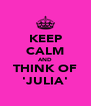 KEEP CALM AND THINK OF 'JULIA' - Personalised Poster A4 size
