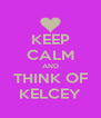 KEEP CALM AND THINK OF KELCEY - Personalised Poster A4 size