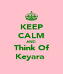 KEEP CALM AND Think Of Keyara♥ - Personalised Poster A4 size