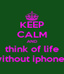 KEEP CALM AND think of life without iphones - Personalised Poster A4 size