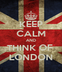 KEEP CALM AND THINK OF  LONDON - Personalised Poster A4 size