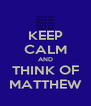 KEEP CALM AND THINK OF MATTHEW - Personalised Poster A4 size