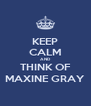 KEEP CALM AND THINK OF MAXINE GRAY - Personalised Poster A4 size