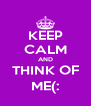 KEEP CALM AND THINK OF ME(: - Personalised Poster A4 size